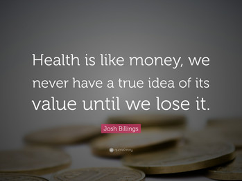 """""""Health is like money, we never have a true idea of its value until we lose it."""" Josh Billings"""