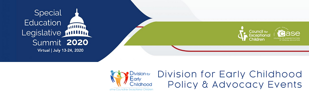 Special Education Legislative Summit 2020 - Virtual | July 13-24. Council for Exceptional Children & CASE. Division for Early Childhood Policy & Advocacy Events