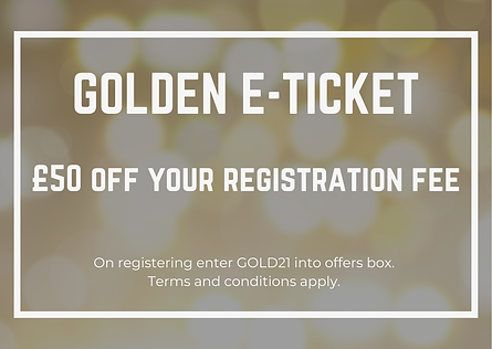 GOLDEN E-TICKET £50 off your registration fee On registering enter GOLD21 into offers box.