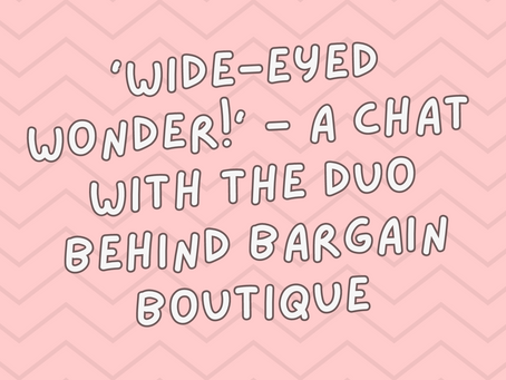 'Wide-eyed wonder!' - a chat with the duo behind Bargain Boutique