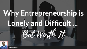 Why Entrepreneurship is Sometimes Difficult and Lonely… BUT WORTH IT.