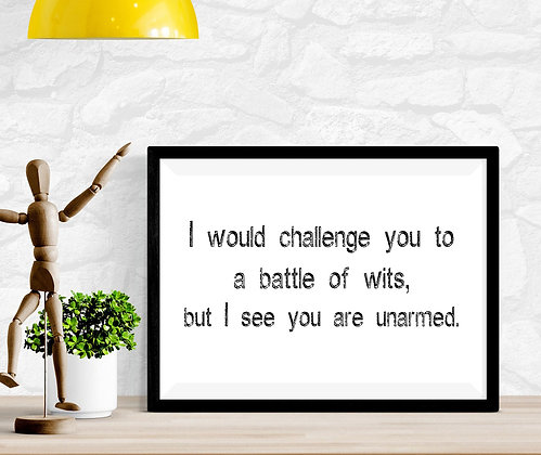 I would challenge you to a battle of wits, but I see you are unarmed.