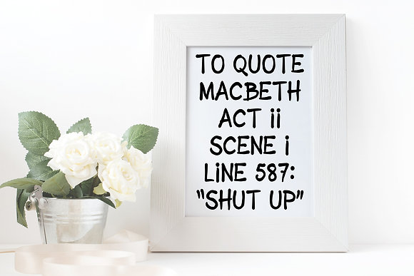 "To quote Macbeth ""shut up"""