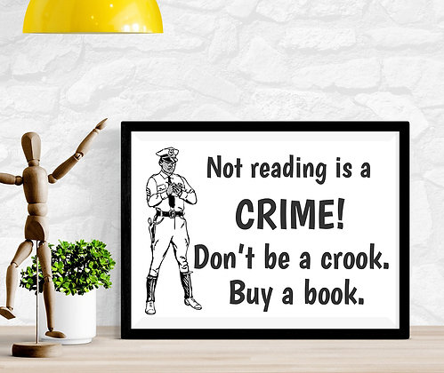 Not reading is a crime! Don't be a crook. Buy a book.