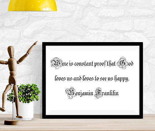 Wine is constant proof that God loves us and loves to see us happy. Ben Franklin