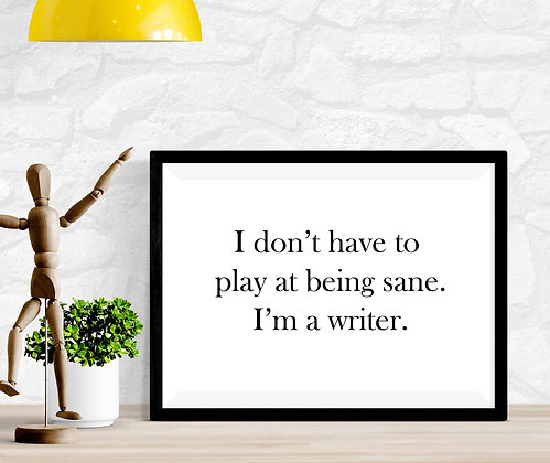 I don't have to play at being sane. I'm a writer.