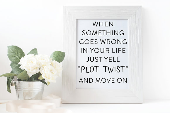 "When something goes wrong in your life just yell ""Plot Twist"" and move on"
