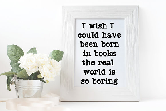 I wish I could have been born in books the real world is so boring
