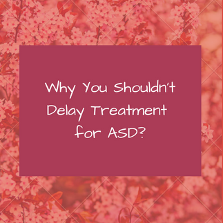 Why You Shouldn't Delay Treatment for ASD?