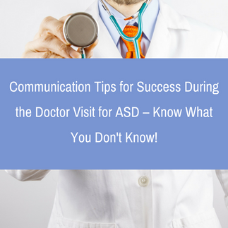 Communication Tips for Success During the Doctor Visit for ASD – Know What You Don't Know!