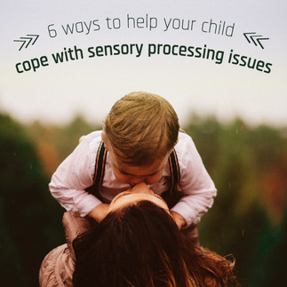 6 Ways to Help Your Child Cope with Sensory Processing Issues