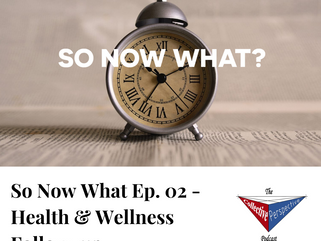So Now What Ep. 02 - Health and Wellness Follow-up
