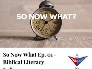 So Now What Ep. 01 - Biblical Literacy Follow-up