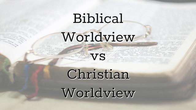 Biblical Worldview Vs Christian Worldview