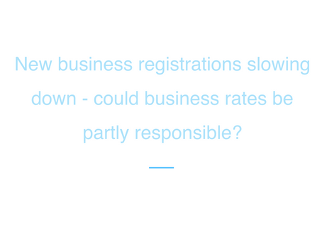 New business registrations slowing down - could business rates be partly responsible?