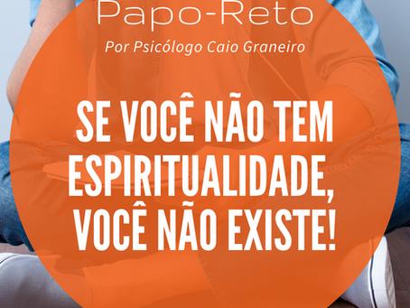 Se você não tem espiritualidade, você não existe!