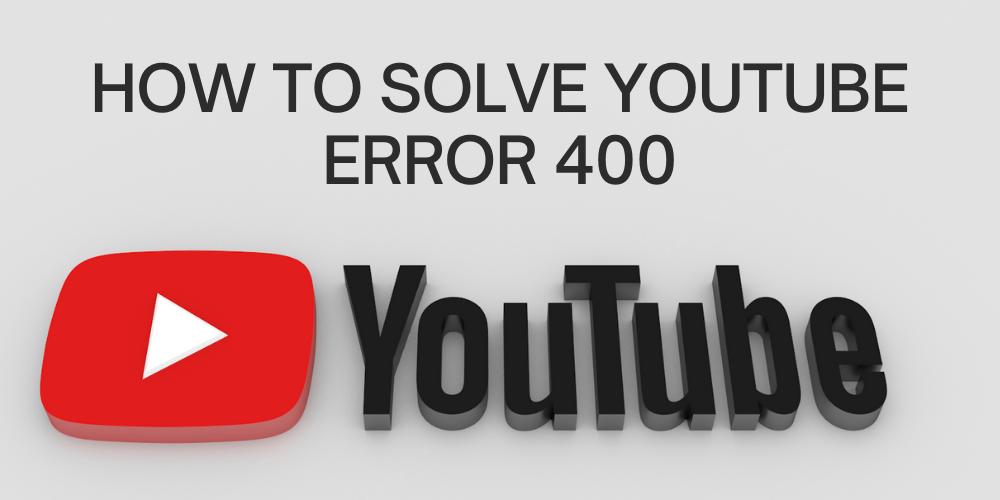 How To Solve YouTube Error 400