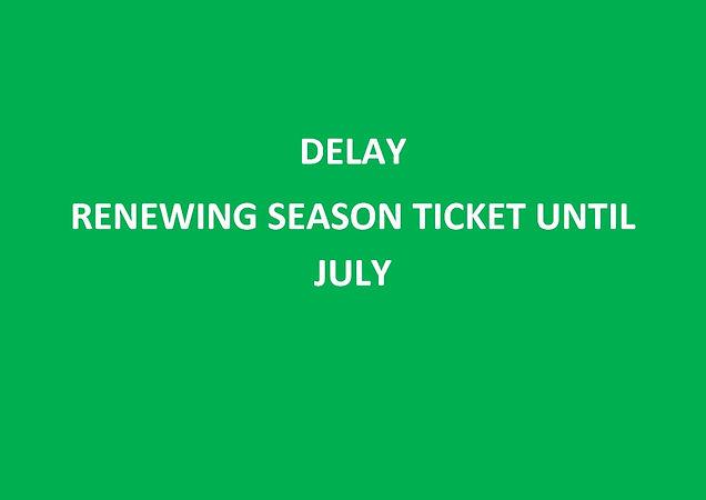 DELAY RENEWING SEASON TICKET UNTIL JULY_