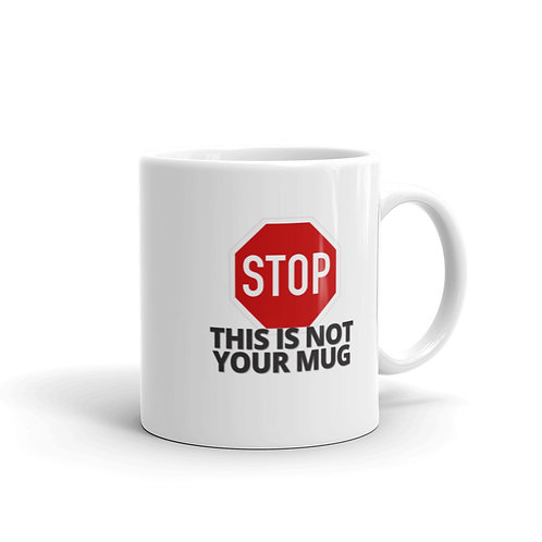 STOP THIS IS NOT YOUR MUG