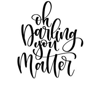 Oh Darling, You Matter
