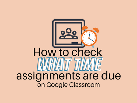 How to see what TIME something is due on Google Classroom