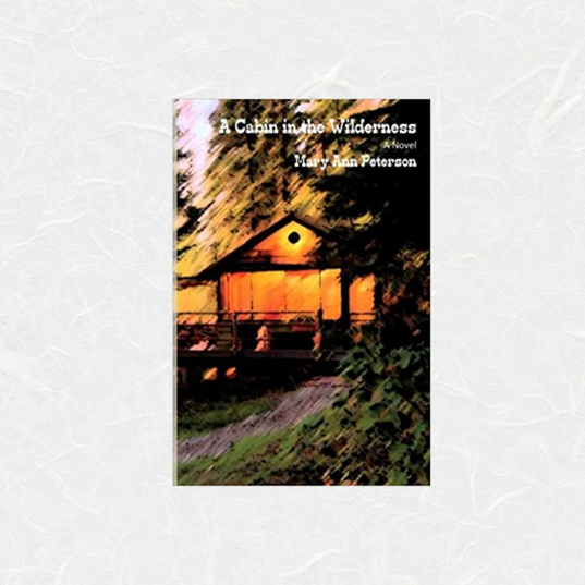 A Cabin in The Wilderness by Mary Ann Peterson