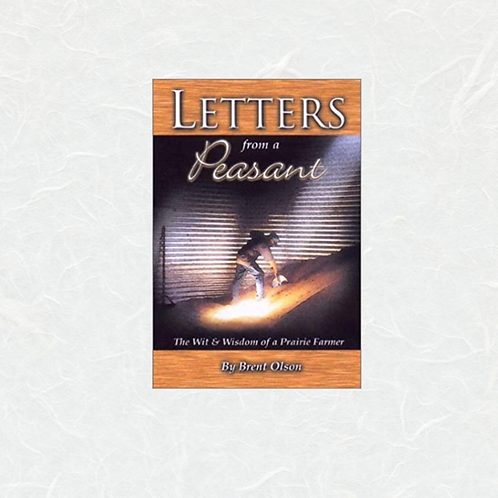 Letters from a Peasant: The Wit & Wisdom of a Prairie Farmer by Brent Olson