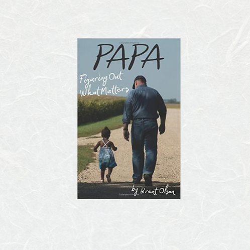 Papa: Figuring Out What Matters by Brent Olson