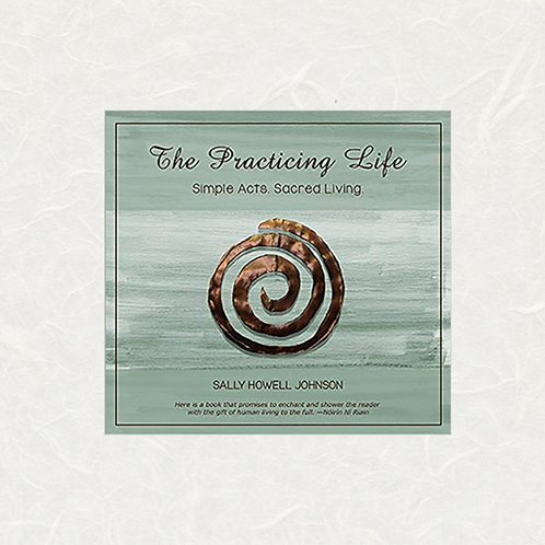 The Practicing Life: Simple Acts. Sacred Living By Sally Howell