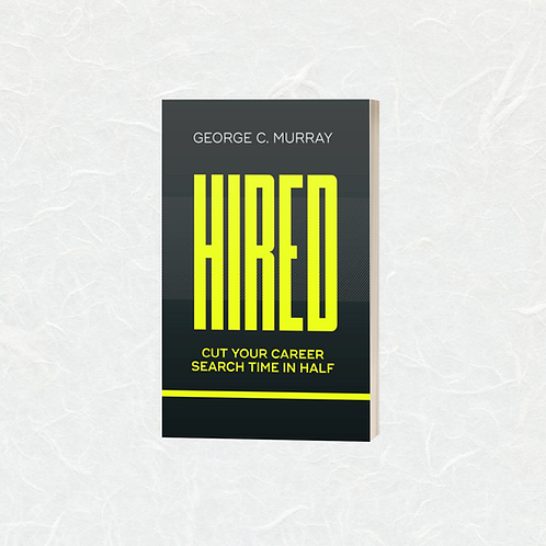 HIRED Cut Your Career Search Time in Half by George C. Murray