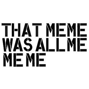 THAT MEME WAS ALL ME ME ME.jpg