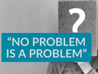 """NO PROBLEM IS A PROBLEM"""