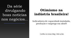 Otimismo na indústria: indicadores de capacidade instalada, produção e emprego em alta!!!