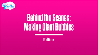 Behind the Scenes: Making Giant Bubbles