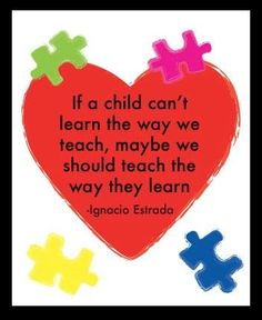 Image result for if a child can't learn the way we teach maybe we should teach the way they learn