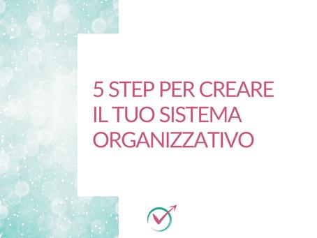 I 5 step per creare il TUO Sistema Organizzativo