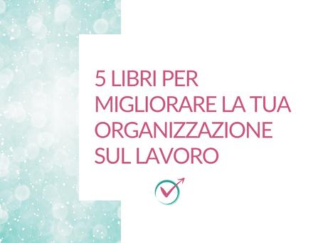 5 libri per migliorare la tua organizzazione sul lavoro