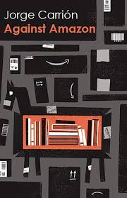 Against Amazon and Other Essays by Jorge Carrion