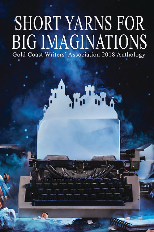 Short Yarns For Big Imaginations: Gold Coast Writers 2018 Anthology