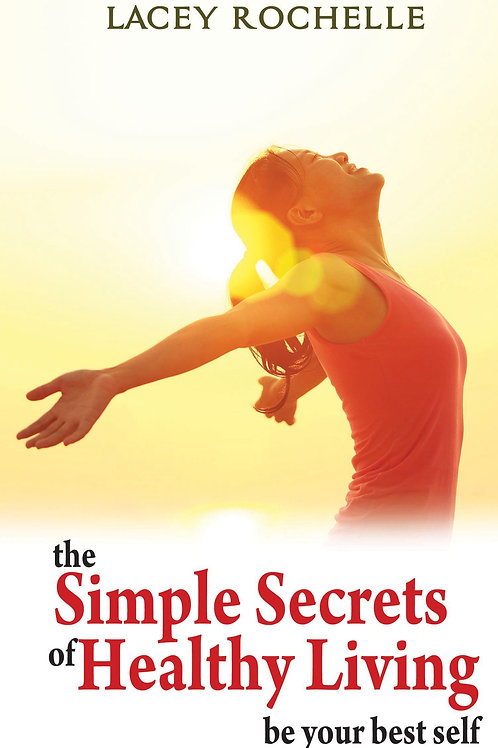 The Simple Secrets of Healthy Living; Be Your Best Self