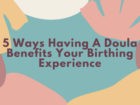 5 Ways Having a Doula Benefits Your Birthing Experience