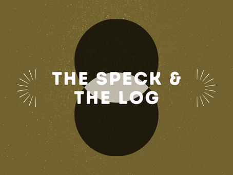 The Speck and The Log