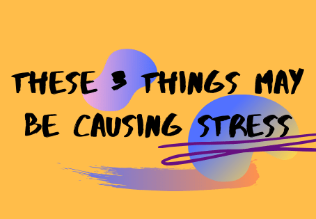 These 3 Things May Be Causing Stress