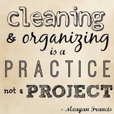 Cleaning and Organizing is a Practice Not a Project