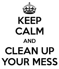 Keep Calm And Clean Up Your Mess