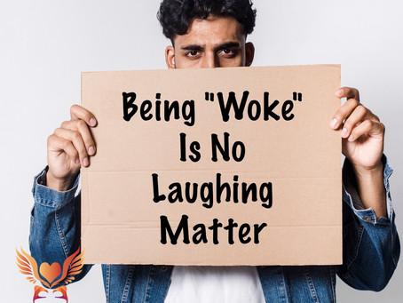 Being Woke Is No Laughing Matter