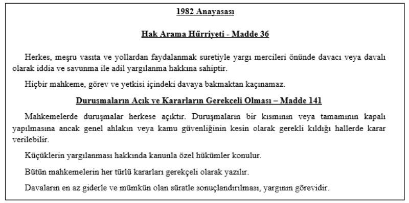 1982 Anayasası Hak Arama Hürriyeti - Madde 36 Herkes, meşru vasıta ve yollardan faydalanmak suretiyle yargı mercileri önünde davacı veya davalı olarak iddia ve savunma ile adil yargılanma hakkına sahiptir. Hiçbir mahkeme, görev ve yetkisi içindeki davaya bakmaktan kaçınamaz. Duruşmaların Açık ve Kararların Gerekçeli Olması – Madde 141 Mahkemelerde duruşmalar herkese açıktır. Duruşmaların bir kısmının veya tamamının kapalı yapılmasına ancak genel ahlakın veya kamu güvenliğinin kesin olarak gerekli kıldığı hallerde karar verilebilir.  Küçüklerin yargılanması hakkında kanunla özel hükümler konulur.  Bütün mahkemelerin her türlü kararları gerekçeli olarak yazılır.  Davaların en az giderle ve mümkün olan süratle sonuçlandırılması, yargının görevidir.
