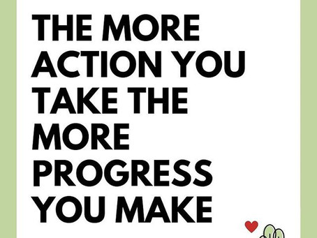 The more action you take, the more progress you make...