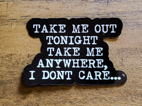 TAKE ME OUT TONIGHT TAKE ME ANYWHERE, I DONT CARE.Vinyl sticker, Waterproof, 3x2