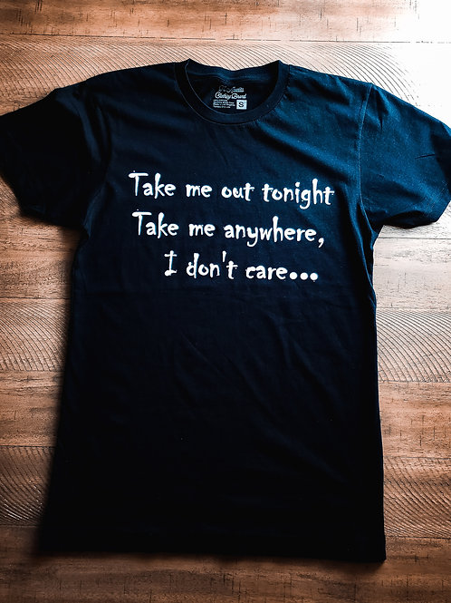 Take Me Out Tonight Take Me Anywhere  I don't Care...Black   T-shirt Unisex